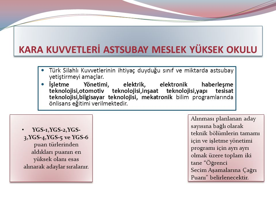 KARA KUVVETLERİ ASTSUBAY MESLEK YÜKSEK OKULU Türk Silahlı Kuvvetlerinin ihtiyaç duyduğu sınıf ve miktarda astsubay yetiştirmeyi amaçlar.