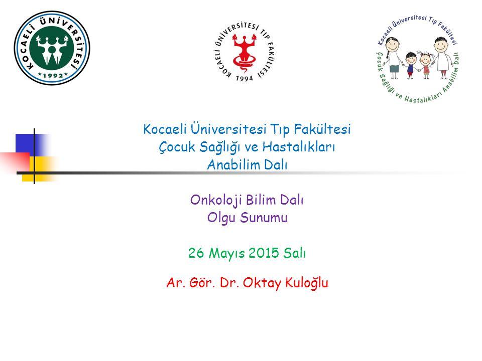Kocaeli Üniversitesi Tıp Fakültesi Çocuk Sağlığı ve Hastalıkları Anabilim Dalı Onkoloji Bilim Dalı Olgu Sunumu 26 Mayıs 2015 Salı Ar.