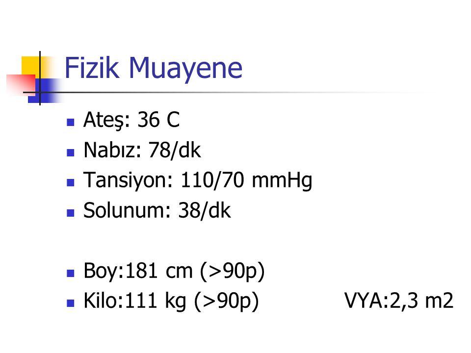 Fizik Muayene Ateş: 36 C Nabız: 78/dk Tansiyon: 110/70 mmHg Solunum: 38/dk Boy:181 cm (>90p) Kilo:111 kg (>90p) VYA:2,3 m2