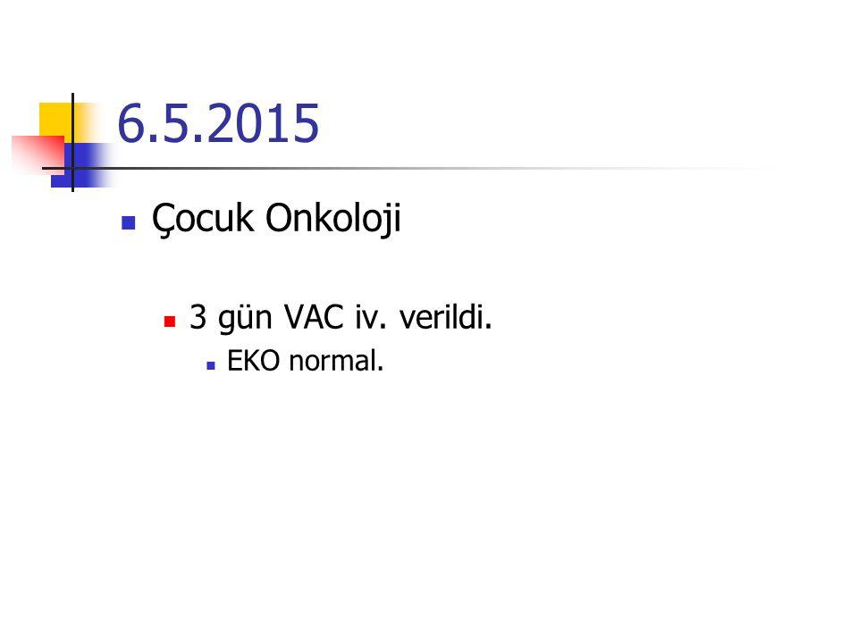 6.5.2015 Çocuk Onkoloji 3 gün VAC iv. verildi. EKO normal.