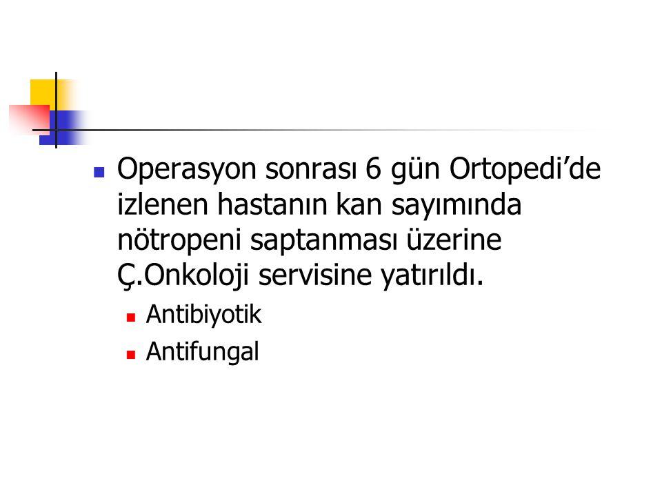 Operasyon sonrası 6 gün Ortopedi'de izlenen hastanın kan sayımında nötropeni saptanması üzerine Ç.Onkoloji servisine yatırıldı.