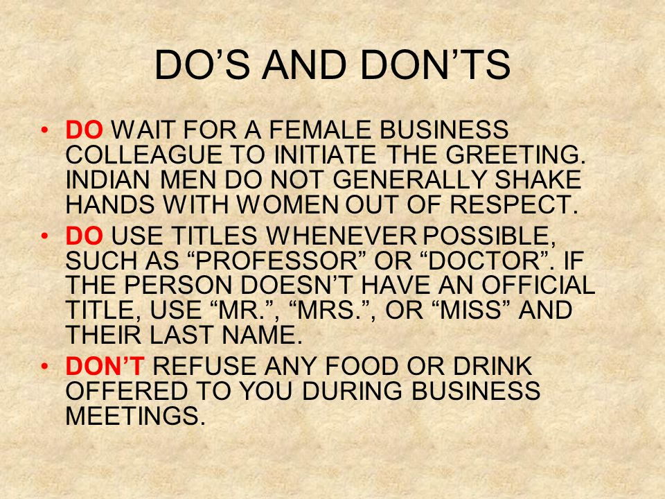 DO'S AND DON'TS DO WAIT FOR A FEMALE BUSINESS COLLEAGUE TO INITIATE THE GREETING. INDIAN MEN DO NOT GENERALLY SHAKE HANDS WITH WOMEN OUT OF RESPECT. D