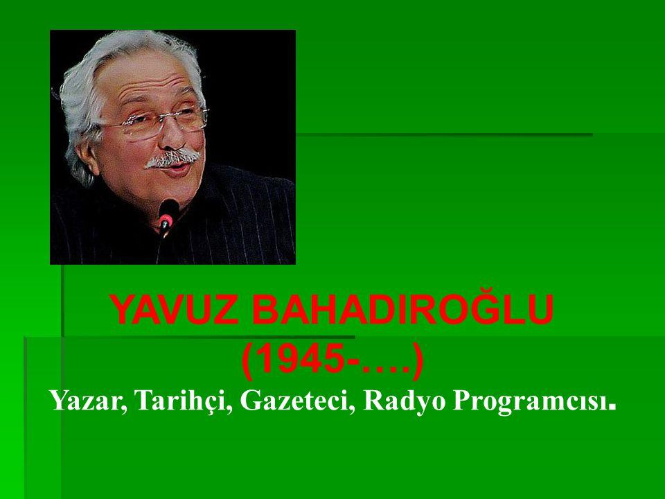 YAVUZ BAHADIROĞLU (1945-….) Yazar, Tarihçi, Gazeteci, Radyo Programcısı.