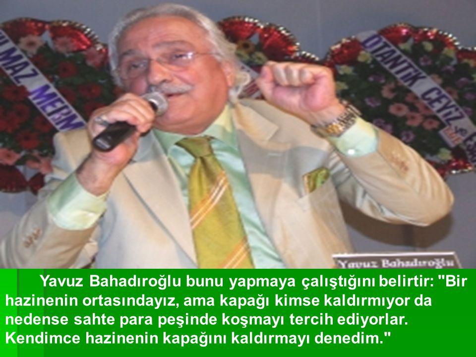 Yavuz Bahadıroğlu bunu yapmaya çalıştığını belirtir: Bir hazinenin ortasındayız, ama kapağı kimse kaldırmıyor da nedense sahte para peşinde koşmayı tercih ediyorlar.