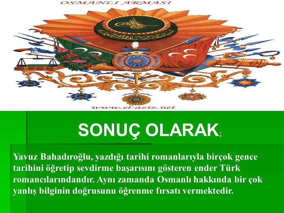 SONUÇ OLARAK ; Yavuz Bahadıroğlu, yazdığı tarihi romanlarıyla birçok gence tarihini öğretip sevdirme başarısını gösteren ender Türk romancılarındandır.