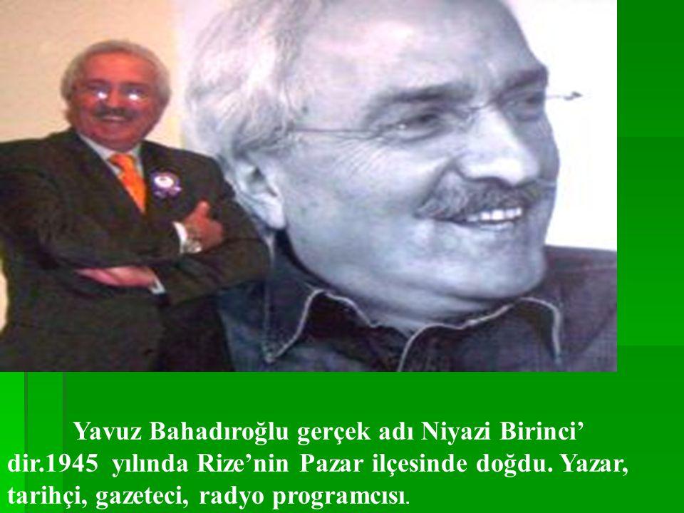 Yavuz Bahadıroğlu gerçek adı Niyazi Birinci' dir.1945 yılında Rize'nin Pazar ilçesinde doğdu.