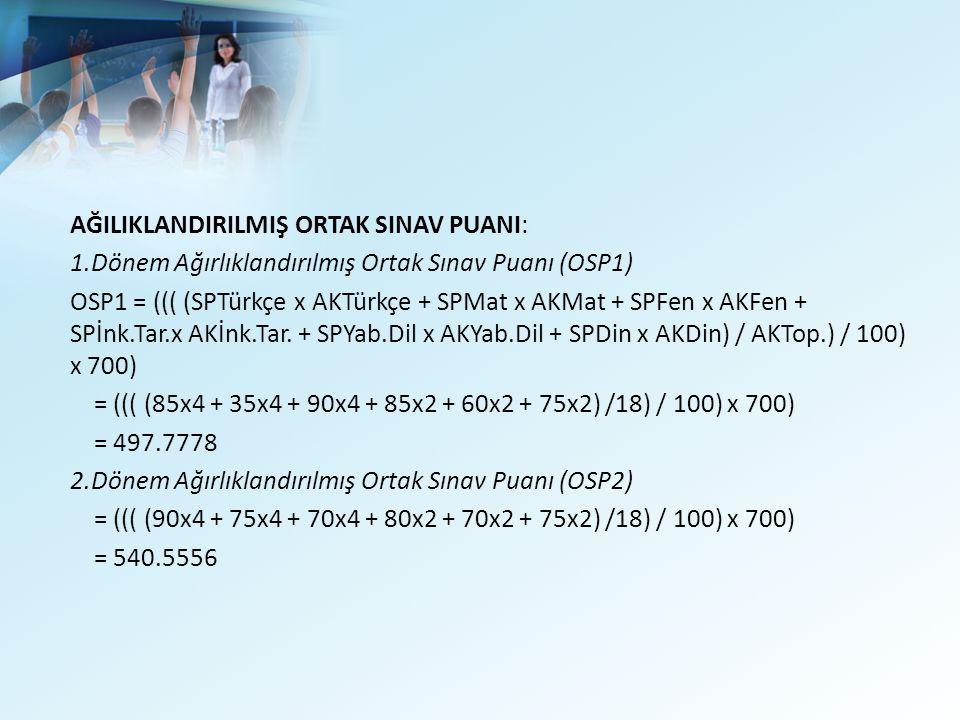 AĞILIKLANDIRILMIŞ ORTAK SINAV PUANI: 1.Dönem Ağırlıklandırılmış Ortak Sınav Puanı (OSP1) OSP1 = ((( (SPTürkçe x AKTürkçe + SPMat x AKMat + SPFen x AKFen + SPİnk.Tar.x AKİnk.Tar.