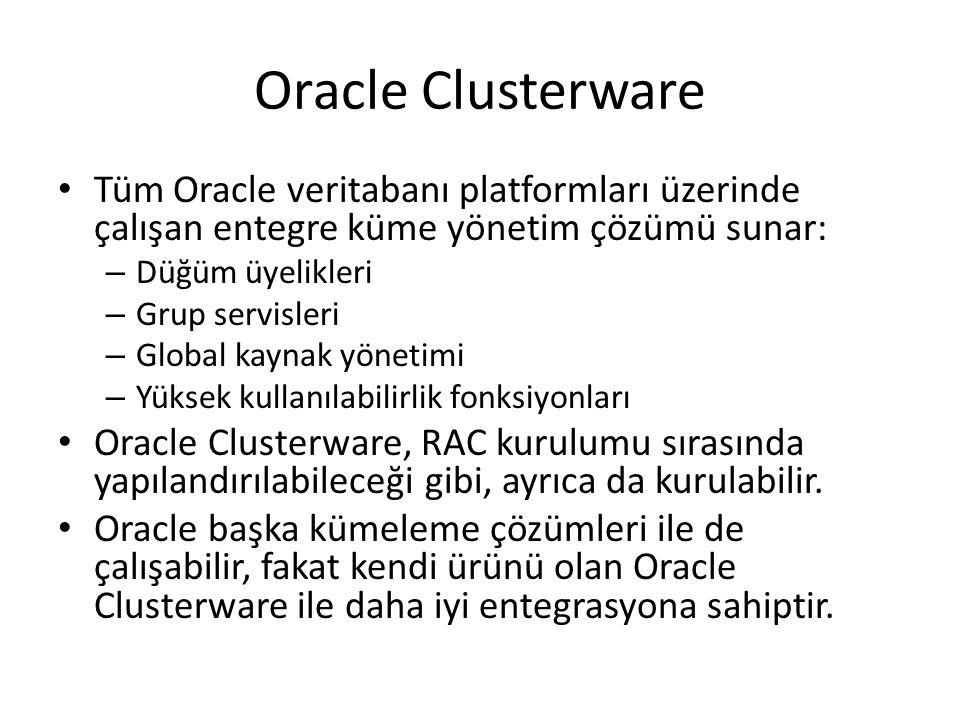 Oracle Clusterware Tüm Oracle veritabanı platformları üzerinde çalışan entegre küme yönetim çözümü sunar: – Düğüm üyelikleri – Grup servisleri – Global kaynak yönetimi – Yüksek kullanılabilirlik fonksiyonları Oracle Clusterware, RAC kurulumu sırasında yapılandırılabileceği gibi, ayrıca da kurulabilir.