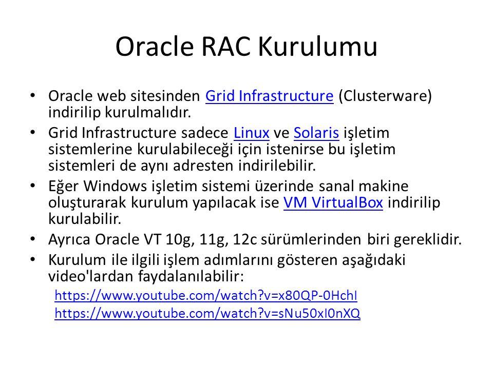 Oracle RAC Kurulumu Oracle web sitesinden Grid Infrastructure (Clusterware) indirilip kurulmalıdır.Grid Infrastructure Grid Infrastructure sadece Linux ve Solaris işletim sistemlerine kurulabileceği için istenirse bu işletim sistemleri de aynı adresten indirilebilir.LinuxSolaris Eğer Windows işletim sistemi üzerinde sanal makine oluşturarak kurulum yapılacak ise VM VirtualBox indirilip kurulabilir.VM VirtualBox Ayrıca Oracle VT 10g, 11g, 12c sürümlerinden biri gereklidir.