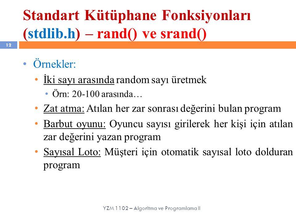 Standart Kütüphane Fonksiyonları (stdlib.h) – rand() ve srand() 12 Örnekler: İki sayı arasında random sayı üretmek Örn: 20-100 arasında… Zat atma: Atılan her zar sonrası değerini bulan program Barbut oyunu: Oyuncu sayısı girilerek her kişi için atılan zar değerini yazan program Sayısal Loto: Müşteri için otomatik sayısal loto dolduran program YZM 1102 – Algoritma ve Programlama II