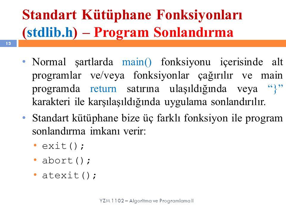 Standart Kütüphane Fonksiyonları (stdlib.h) – Program Sonlandırma 13 Normal şartlarda main() fonksiyonu içerisinde alt programlar ve/veya fonksiyonlar çağırılır ve main programda return satırına ulaşıldığında veya } karakteri ile karşılaşıldığında uygulama sonlandırılır.