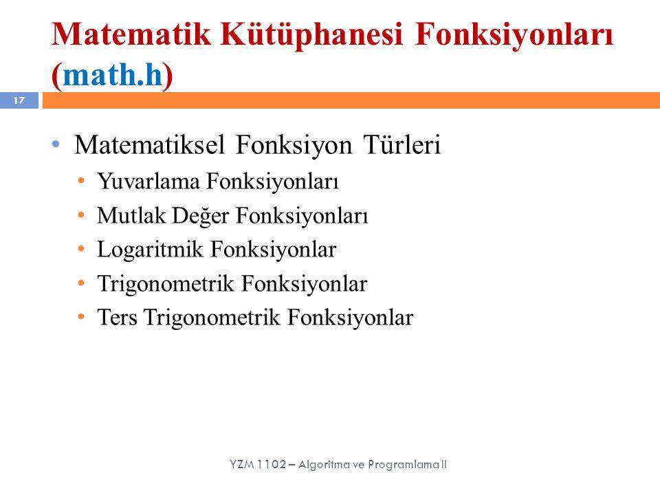 Matematik Kütüphanesi Fonksiyonları (math.h) 17 Matematiksel Fonksiyon Türleri Yuvarlama Fonksiyonları Mutlak Değer Fonksiyonları Logaritmik Fonksiyonlar Trigonometrik Fonksiyonlar Ters Trigonometrik Fonksiyonlar YZM 1102 – Algoritma ve Programlama II