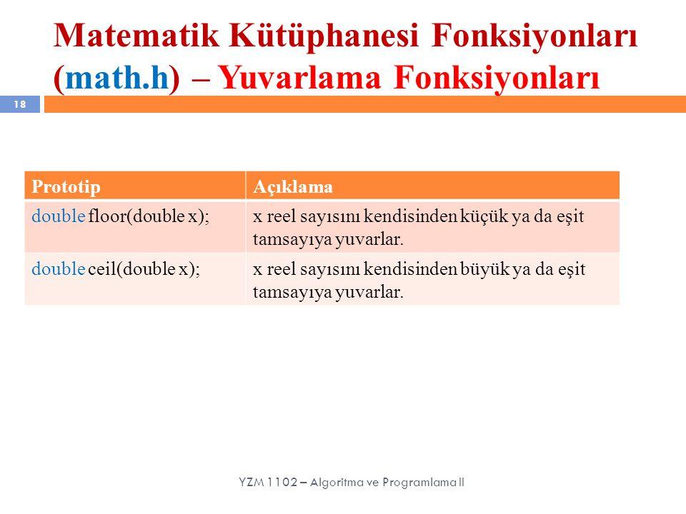 Matematik Kütüphanesi Fonksiyonları (math.h) – Yuvarlama Fonksiyonları 18 YZM 1102 – Algoritma ve Programlama II PrototipAçıklama double floor(double x);x reel sayısını kendisinden küçük ya da eşit tamsayıya yuvarlar.