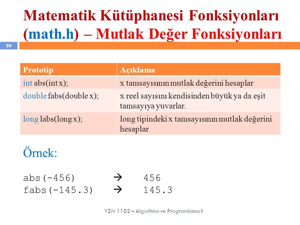Matematik Kütüphanesi Fonksiyonları (math.h) – Mutlak Değer Fonksiyonları 20 YZM 1102 – Algoritma ve Programlama II PrototipAçıklama int abs(int x);x tamsayısının mutlak değerini hesaplar double fabs(double x);x reel sayısını kendisinden büyük ya da eşit tamsayıya yuvarlar.