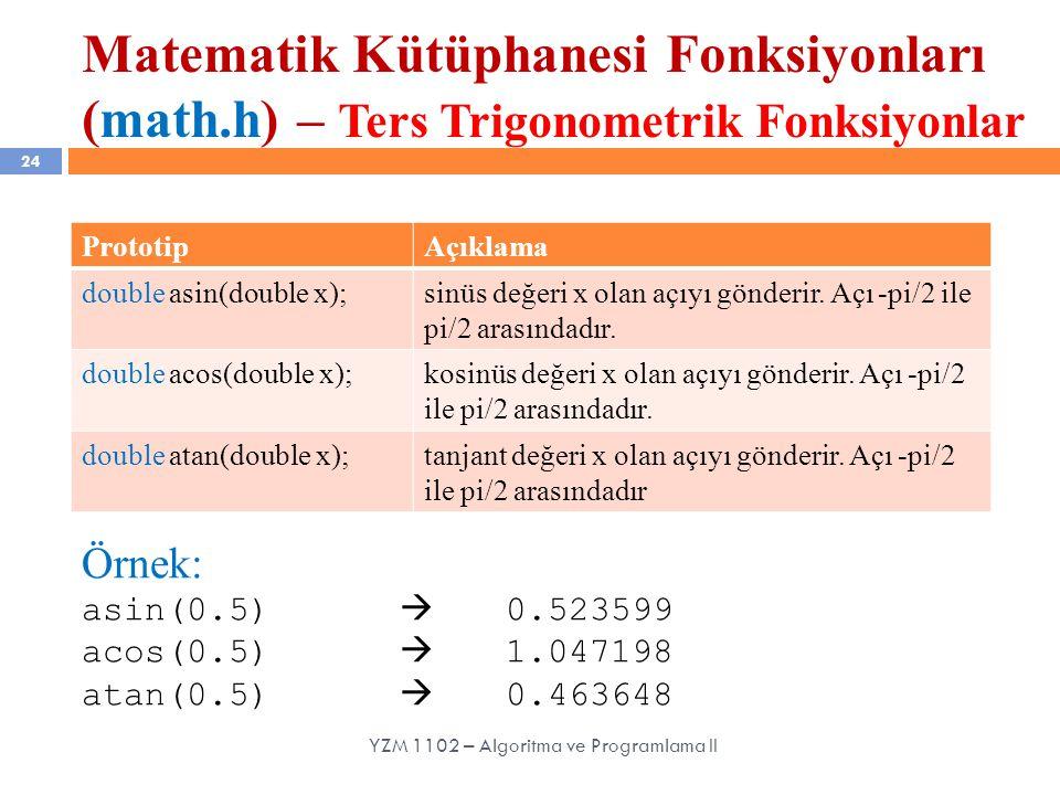 Matematik Kütüphanesi Fonksiyonları (math.h) – Ters Trigonometrik Fonksiyonlar 24 YZM 1102 – Algoritma ve Programlama II PrototipAçıklama double asin(double x);sinüs değeri x olan açıyı gönderir.