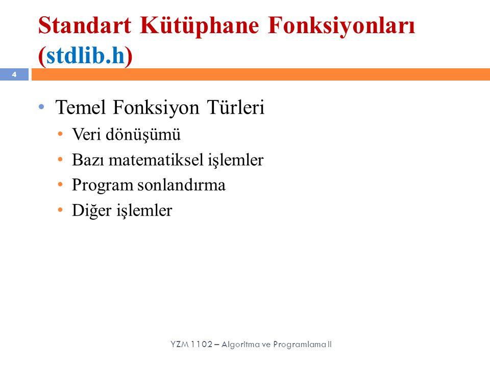 Standart Kütüphane Fonksiyonları (stdlib.h) 4 Temel Fonksiyon Türleri Veri dönüşümü Bazı matematiksel işlemler Program sonlandırma Diğer işlemler YZM 1102 – Algoritma ve Programlama II