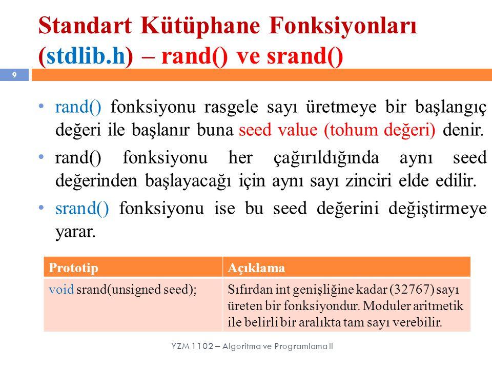 Standart Kütüphane Fonksiyonları (stdlib.h) – rand() ve srand() 9 rand() fonksiyonu rasgele sayı üretmeye bir başlangıç değeri ile başlanır buna seed value (tohum değeri) denir.