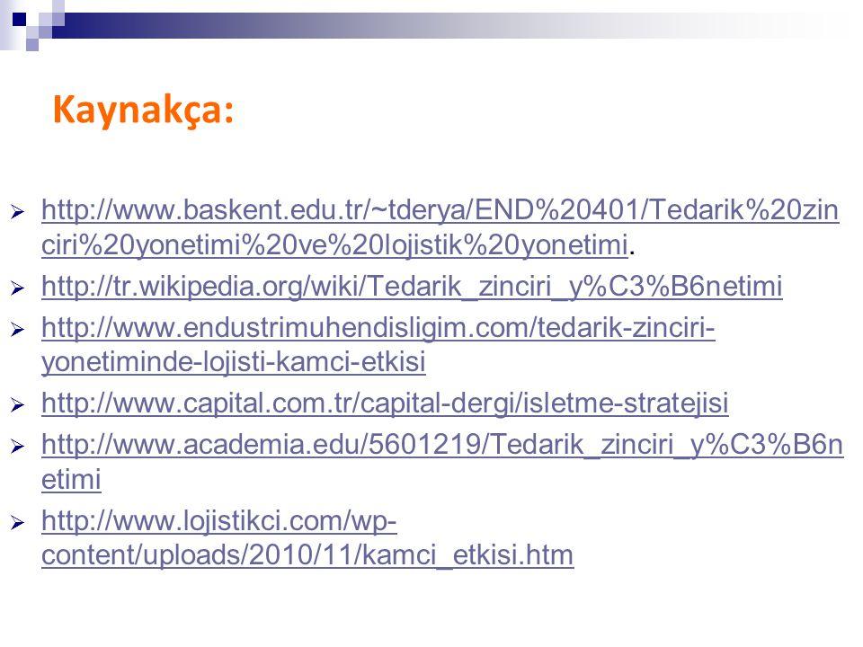 Kaynakça:  http://www.baskent.edu.tr/~tderya/END%20401/Tedarik%20zin ciri%20yonetimi%20ve%20lojistik%20yonetimi. http://www.baskent.edu.tr/~tderya/EN