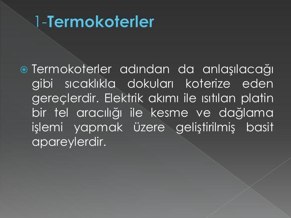  Termokoterler adından da anlaşılacağı gibi sıcaklıkla dokuları koterize eden gereçlerdir. Elektrik akımı ile ısıtılan platin bir tel aracılığı ile k