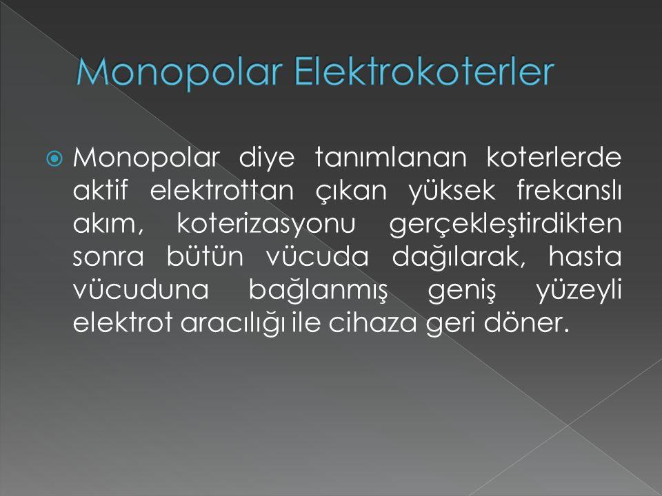  Monopolar diye tanımlanan koterlerde aktif elektrottan çıkan yüksek frekanslı akım, koterizasyonu gerçekleştirdikten sonra bütün vücuda dağılarak, hasta vücuduna bağlanmış geniş yüzeyli elektrot aracılığı ile cihaza geri döner.