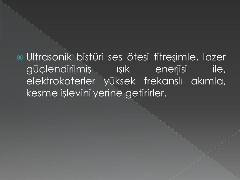  Ultrasonik bistüri ses ötesi titreşimle, lazer güçlendirilmiş ışık enerjisi ile, elektrokoterler yüksek frekanslı akımla, kesme işlevini yerine getirirler.