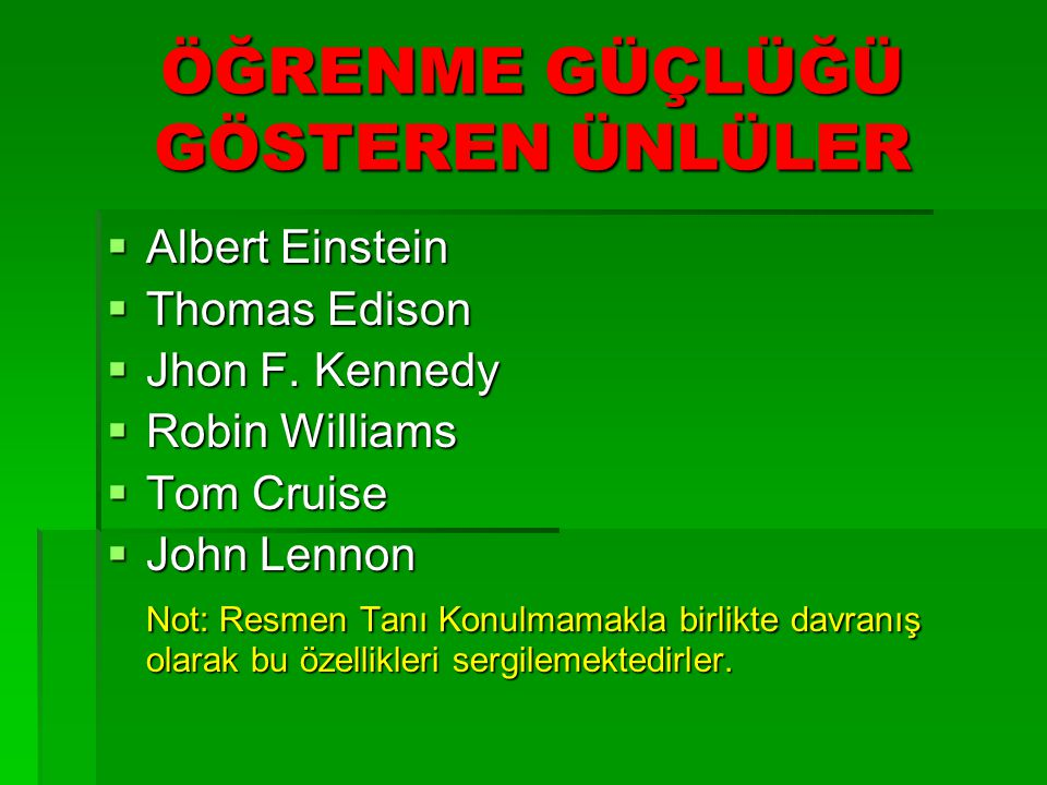 ÖĞRENME GÜÇLÜĞÜ GÖSTEREN ÜNLÜLER  Albert Einstein  Thomas Edison  Jhon F. Kennedy  Robin Williams  Tom Cruise  John Lennon Not: Resmen Tanı Konu