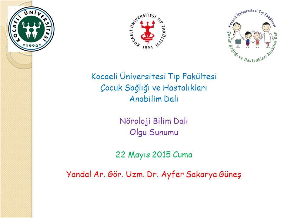 Kocaeli Üniversitesi Tıp Fakültesi Çocuk Sağlığı ve Hastalıkları Anabilim Dalı Nöroloji Bilim Dalı Olgu Sunumu 22 Mayıs 2015 Cuma Yandal Ar.