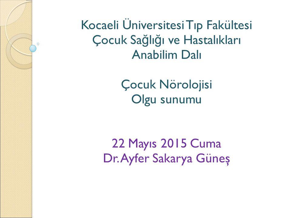 Kocaeli Üniversitesi Tıp Fakültesi Çocuk Sa ğ lı ğ ı ve Hastalıkları Anabilim Dalı Çocuk Nörolojisi Olgu sunumu 22 Mayıs 2015 Cuma Dr. Ayfer Sakarya G