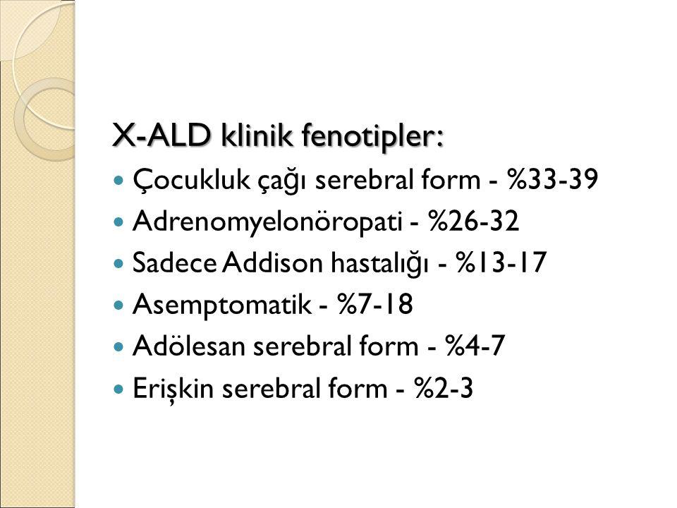 X-ALD klinik fenotipler: Çocukluk ça ğ ı serebral form - %33-39 Adrenomyelonöropati - %26-32 Sadece Addison hastalı ğ ı - %13-17 Asemptomatik - %7-18 Adölesan serebral form - %4-7 Erişkin serebral form - %2-3