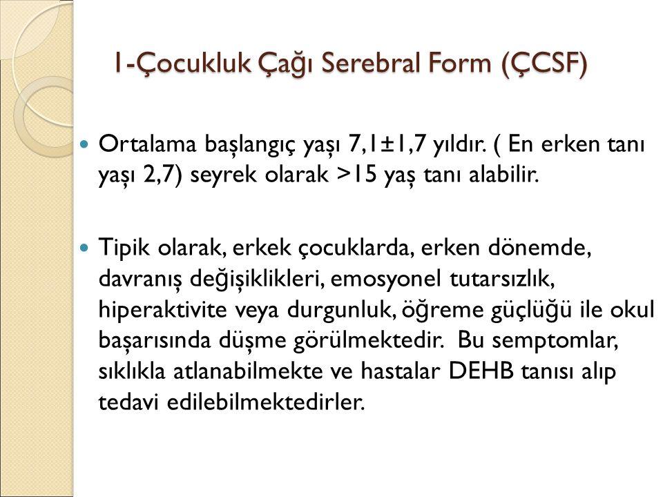 1-Çocukluk Ça ğ ı Serebral Form (ÇCSF) Ortalama başlangıç yaşı 7,1±1,7 yıldır. ( En erken tanı yaşı 2,7) seyrek olarak >15 yaş tanı alabilir. Tipik ol