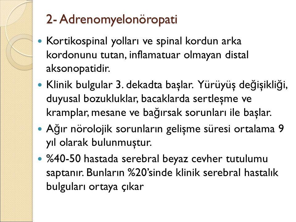 2- Adrenomyelonöropati Kortikospinal yolları ve spinal kordun arka kordonunu tutan, inflamatuar olmayan distal aksonopatidir. Klinik bulgular 3. dekad