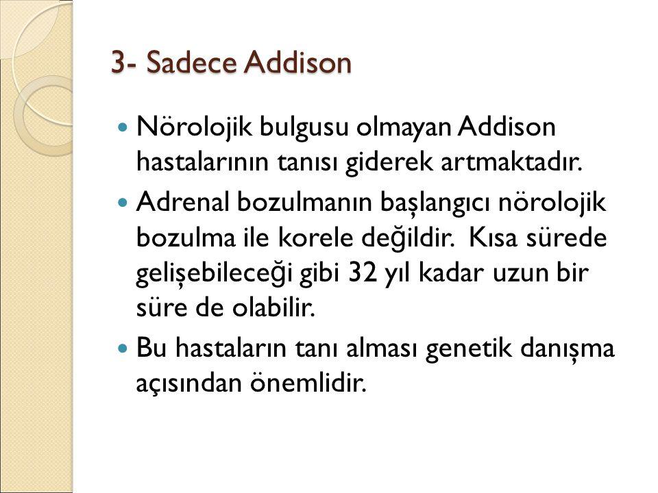 3- Sadece Addison Nörolojik bulgusu olmayan Addison hastalarının tanısı giderek artmaktadır. Adrenal bozulmanın başlangıcı nörolojik bozulma ile korel