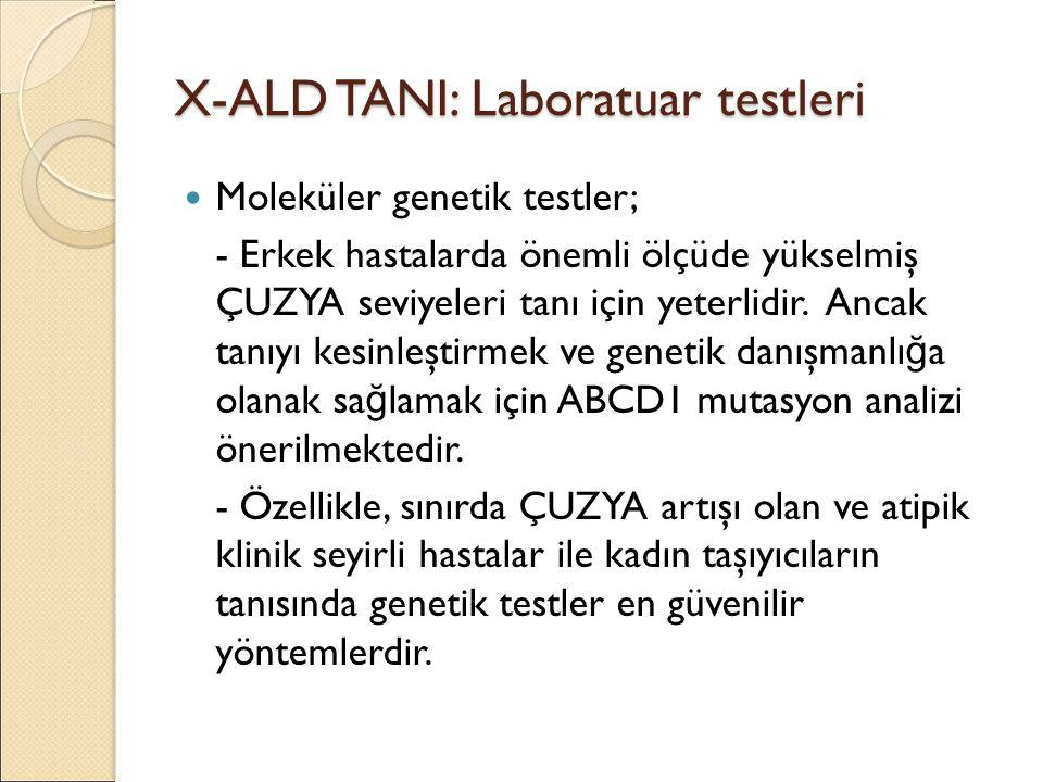 X-ALD TANI: Laboratuar testleri Moleküler genetik testler; - Erkek hastalarda önemli ölçüde yükselmiş ÇUZYA seviyeleri tanı için yeterlidir. Ancak tan