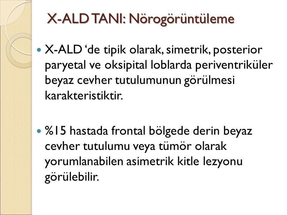 X-ALD TANI: Nörogörüntüleme X-ALD 'de tipik olarak, simetrik, posterior paryetal ve oksipital loblarda periventriküler beyaz cevher tutulumunun görülmesi karakteristiktir.