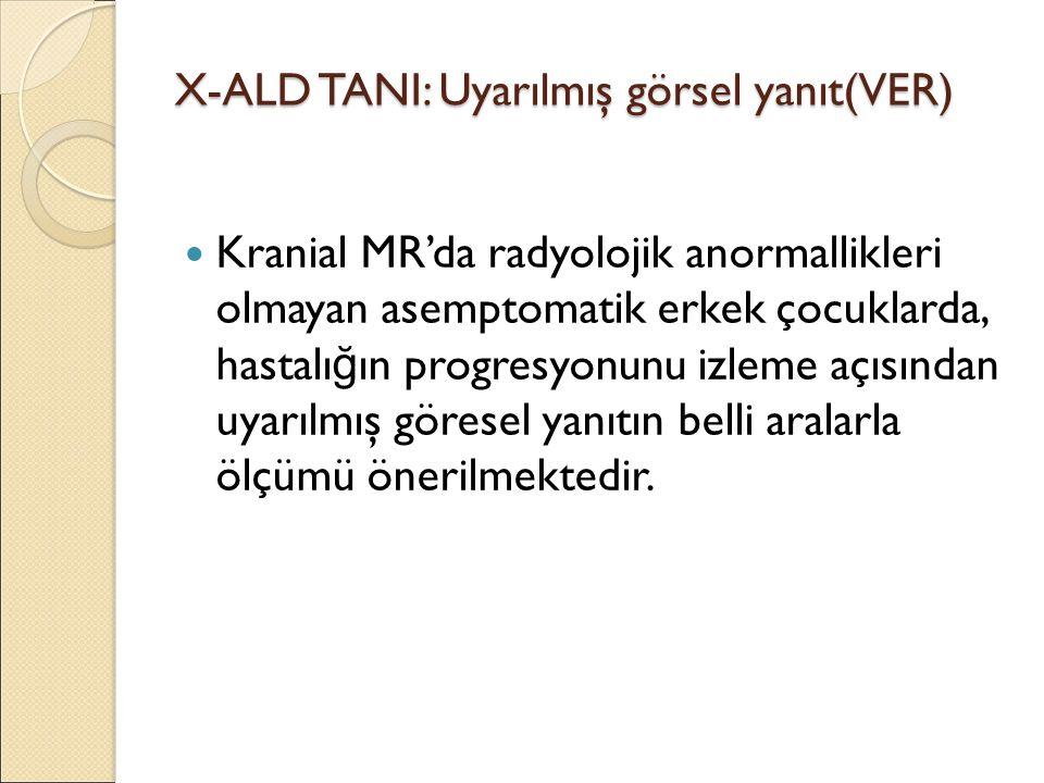 X-ALD TANI: Uyarılmış görsel yanıt(VER) Kranial MR'da radyolojik anormallikleri olmayan asemptomatik erkek çocuklarda, hastalı ğ ın progresyonunu izleme açısından uyarılmış göresel yanıtın belli aralarla ölçümü önerilmektedir.