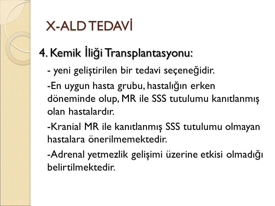 X-ALD TEDAV İ 4. Kemik İ li ğ i Transplantasyonu: - yeni geliştirilen bir tedavi seçene ğ idir. -En uygun hasta grubu, hastalı ğ ın erken döneminde ol