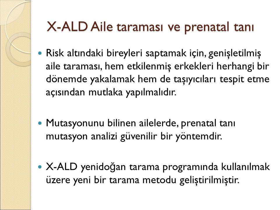 X-ALD Aile taraması ve prenatal tanı Risk altındaki bireyleri saptamak için, genişletilmiş aile taraması, hem etkilenmiş erkekleri herhangi bir dönemde yakalamak hem de taşıyıcıları tespit etme açısından mutlaka yapılmalıdır.