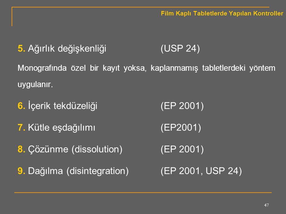 47 Film Kaplı Tabletlerde Yapılan Kontroller 5. Ağırlık değişkenliği (USP 24) Monografında özel bir kayıt yoksa, kaplanmamış tabletlerdeki yöntem uygu