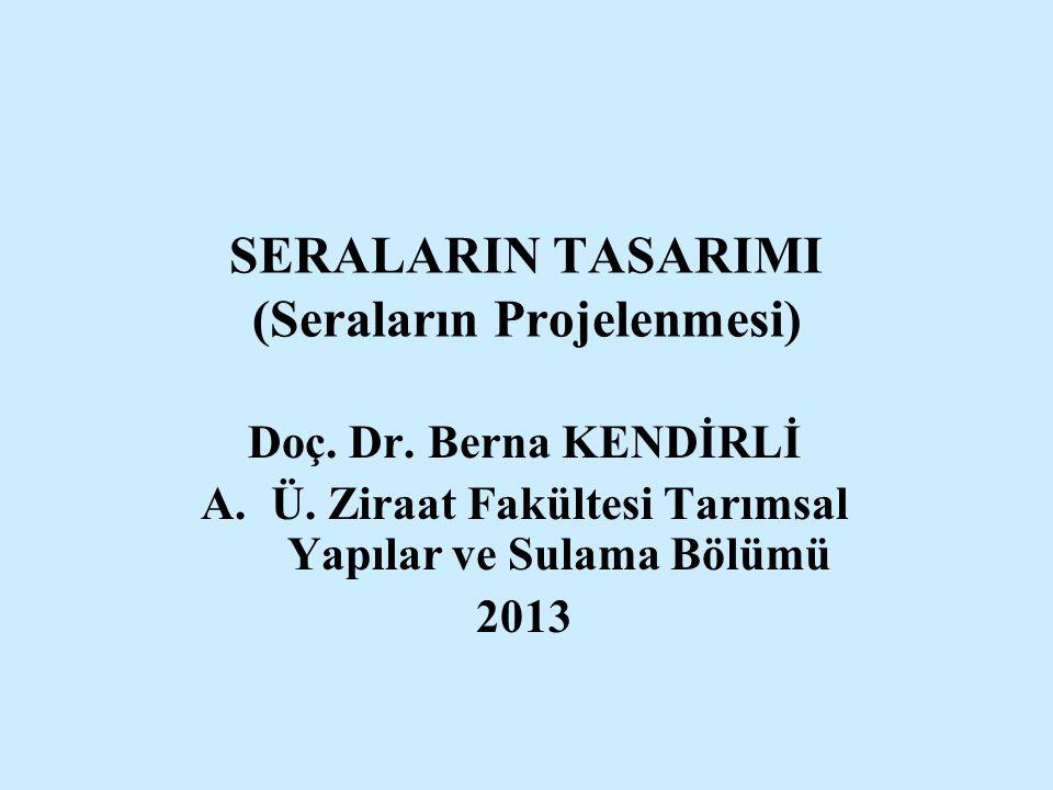SERALARIN TASARIMI (Seraların Projelenmesi) Doç. Dr. Berna KENDİRLİ A.Ü. Ziraat Fakültesi Tarımsal Yapılar ve Sulama Bölümü 2013