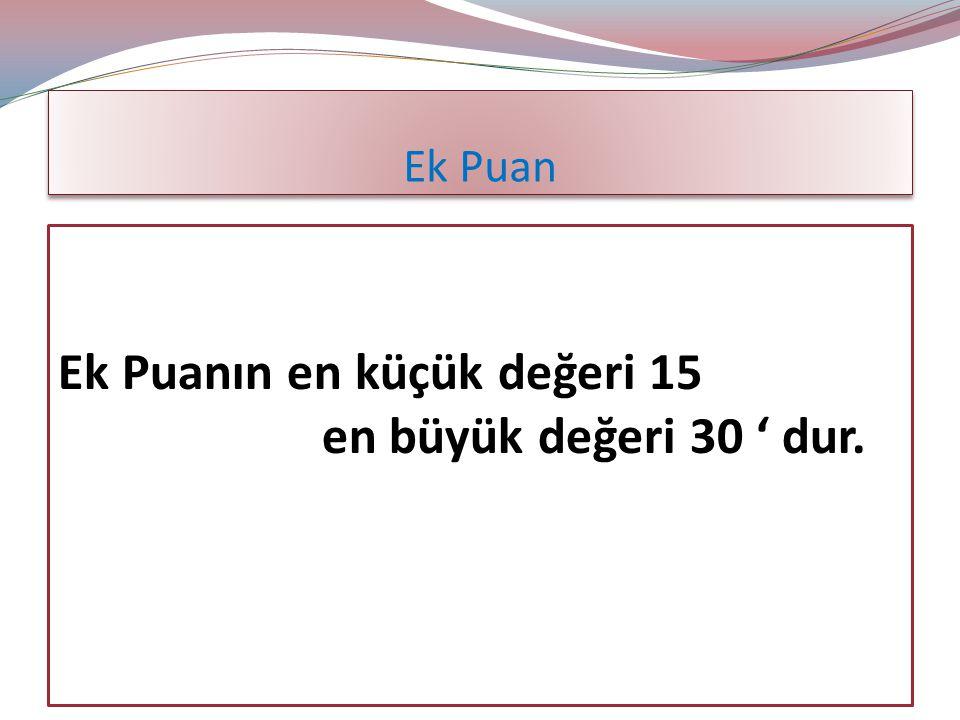 Ek Puan Ek Puanın en küçük değeri 15 en büyük değeri 30 ' dur.