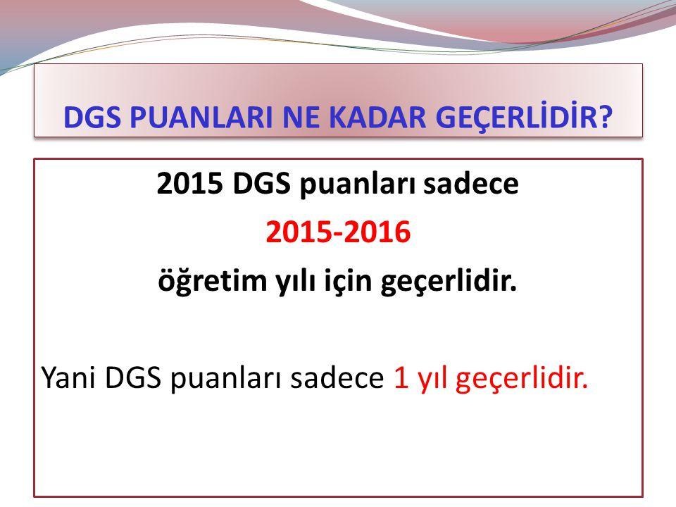 DGS PUANLARI NE KADAR GEÇERLİDİR.2015 DGS puanları sadece 2015-2016 öğretim yılı için geçerlidir.