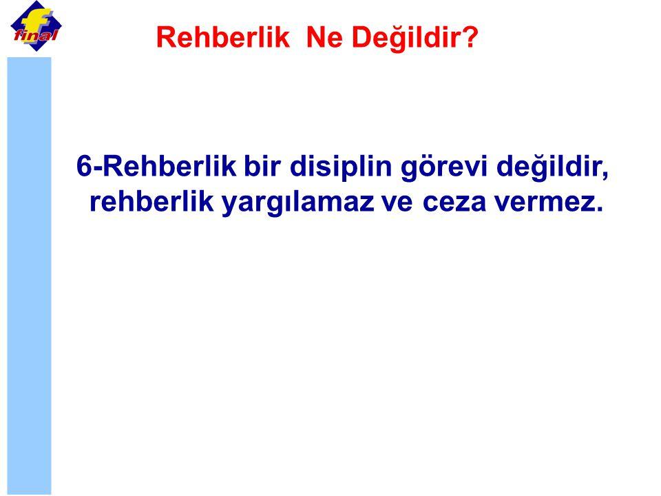 Rehberlik Ne Değildir? 6-Rehberlik bir disiplin görevi değildir, rehberlik yargılamaz ve ceza vermez.