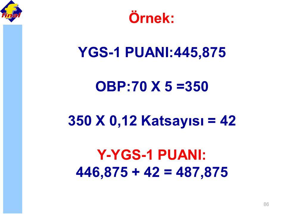 86 Örnek: YGS-1 PUANI:445,875 OBP:70 X 5 =350 350 X 0,12 Katsayısı = 42 Y-YGS-1 PUANI: 446,875 + 42 = 487,875