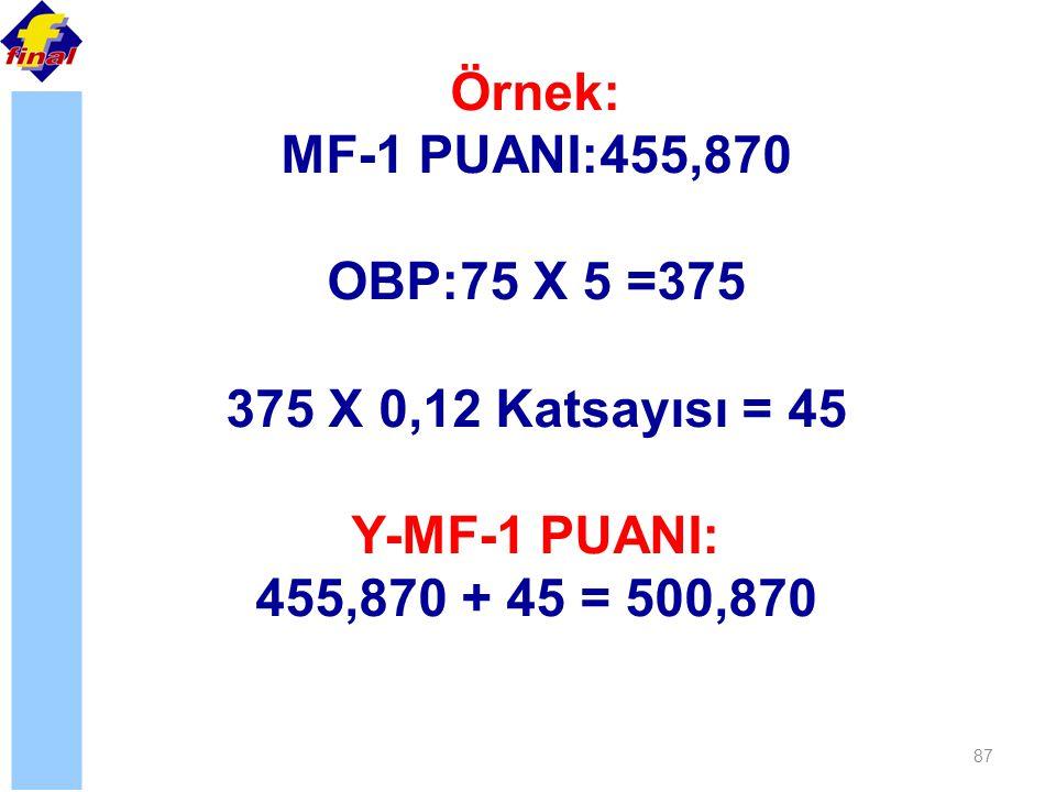 87 Örnek: MF-1 PUANI:455,870 OBP:75 X 5 =375 375 X 0,12 Katsayısı = 45 Y-MF-1 PUANI: 455,870 + 45 = 500,870