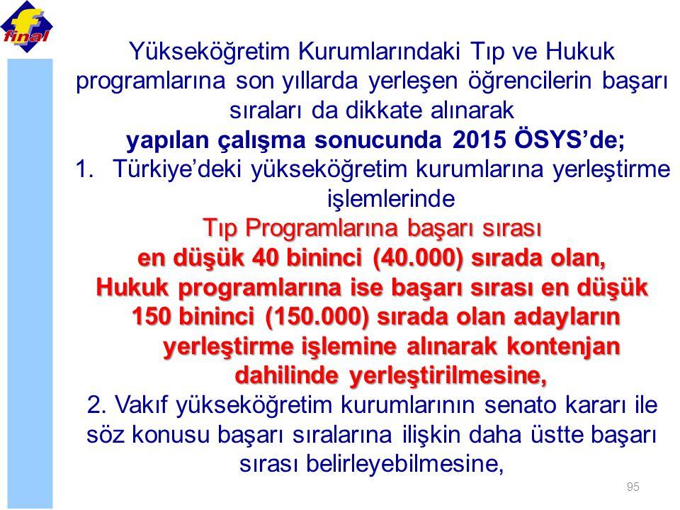 95 Yükseköğretim Kurumlarındaki Tıp ve Hukuk programlarına son yıllarda yerleşen öğrencilerin başarı sıraları da dikkate alınarak yapılan çalışma sonucunda 2015 ÖSYS'de; 1.Türkiye'deki yükseköğretim kurumlarına yerleştirme işlemlerinde Tıp Programlarına başarı sırası en düşük 40 bininci (40.000) sırada olan, Hukuk programlarına ise başarı sırası en düşük 150 bininci (150.000) sırada olan adayların yerleştirme işlemine alınarak kontenjan dahilinde yerleştirilmesine, 150 bininci (150.000) sırada olan adayların yerleştirme işlemine alınarak kontenjan dahilinde yerleştirilmesine, 2.