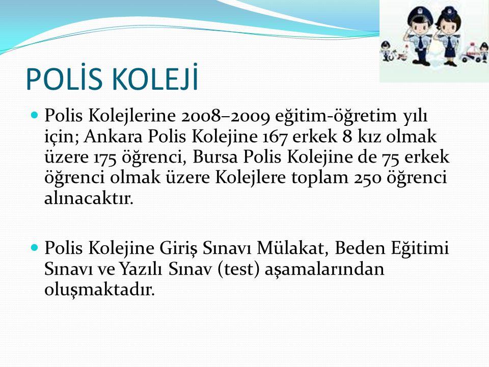 POLİS KOLEJİ Polis Kolejlerine 2008–2009 eğitim-öğretim yılı için; Ankara Polis Kolejine 167 erkek 8 kız olmak üzere 175 öğrenci, Bursa Polis Kolejine de 75 erkek öğrenci olmak üzere Kolejlere toplam 250 öğrenci alınacaktır.
