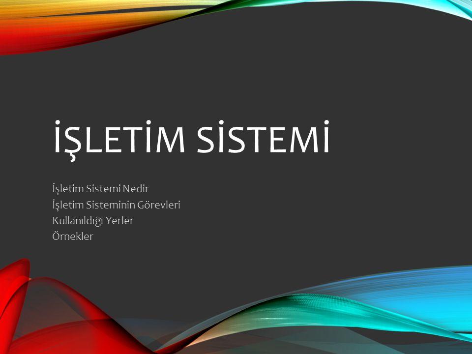 İŞLETİM SİSTEMİ İşletim Sistemi Nedir İşletim Sisteminin Görevleri Kullanıldığı Yerler Örnekler