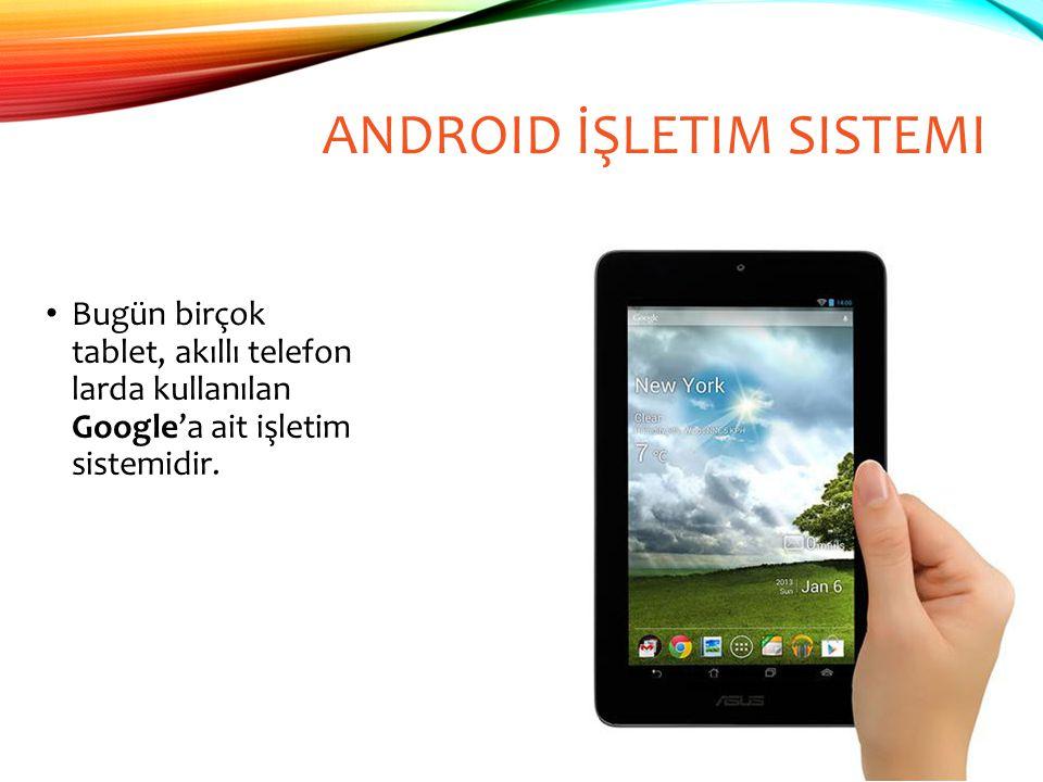 ANDROID İŞLETIM SISTEMI Bugün birçok tablet, akıllı telefon larda kullanılan Google'a ait işletim sistemidir.