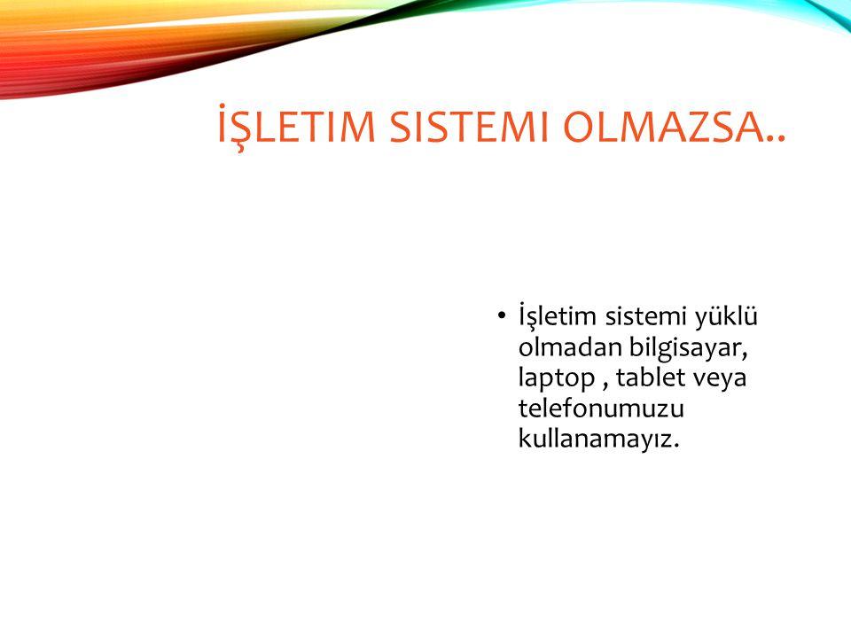 İŞLETIM SISTEMI OLMAZSA..