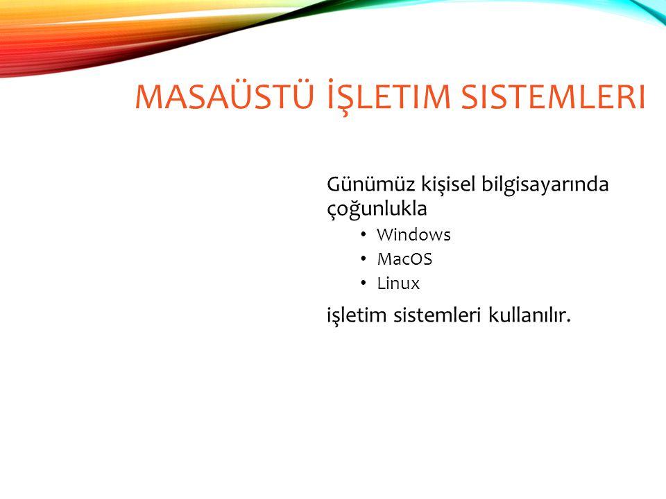 MASAÜSTÜ İŞLETIM SISTEMLERI Günümüz kişisel bilgisayarında çoğunlukla Windows MacOS Linux işletim sistemleri kullanılır.
